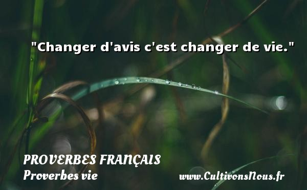 Proverbes français - Proverbes vie - Changer d avis c est changer de vie.   Un proverbe sur la vie PROVERBES FRANÇAIS