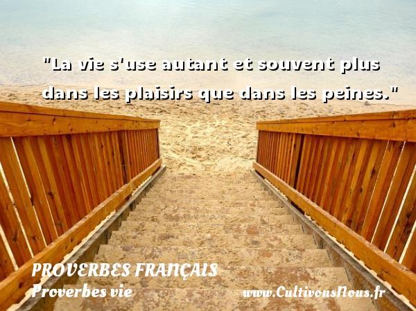 Proverbes français - Proverbes vie - La vie s use autant et souvent plus dans les plaisirs que dans les peines.   Un proverbe sur la vie PROVERBES FRANÇAIS