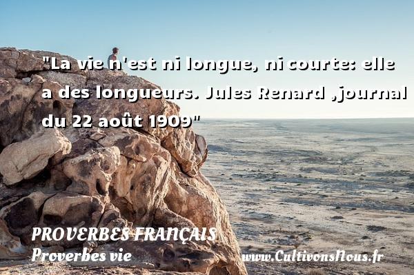 Proverbes français - Proverbes vie - La vie n est ni longue, nicourte: elle a des longueurs.  Jules Renard ,journal du 22 août 1909  Un proverbe sur la vie PROVERBES FRANÇAIS