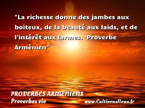 Proverbes armeniens - Proverbes vie - La richesse donne des jambes aux boiteux, de la beauté aux laids, et de l intérêt aux larmes.   Proverbe Arménien   Un proverbe sur la vie PROVERBES ARMENIENS