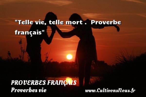 Proverbes français - Proverbes vie - Telle vie, telle mort .   Proverbe français   Un proverbe sur la vie PROVERBES FRANÇAIS