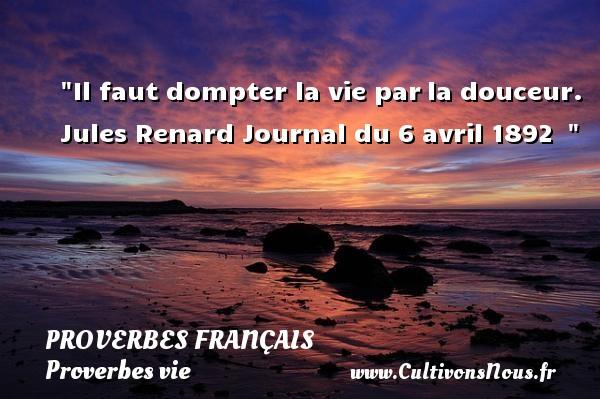Proverbes français - Proverbes vie - Il faut dompter la vie parla douceur.  Jules Renard Journal du 6 avril 1892    Un proverbe sur la vie PROVERBES FRANÇAIS