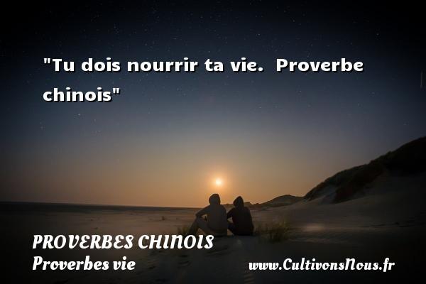 proverbes chinois - Proverbes vie - Tu dois nourrir ta vie.   Proverbe chinois   Un proverbe sur la vie PROVERBES CHINOIS