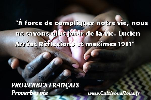 À force de compliquer notrevie, nous ne savons plusjouir de la vie. Lucien Arréat  Réflexions et maximes1911  Un proverbe sur la vie PROVERBES FRANÇAIS - Proverbes français - Proverbes vie
