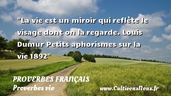 La vie est un miroir quireflète le visage dont on laregarde. Louis Dumur  Petits aphorismes sur la vie1892  Un proverbe sur la vie PROVERBES FRANÇAIS - Proverbes français - Proverbes vie