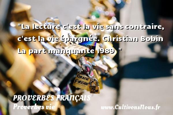 La lecture c est la vie sanscontraire, c est la vieépargnée.  Christian Bobin  La part manquante1989    Un proverbe sur la vie PROVERBES FRANÇAIS - Proverbes français - Proverbes vie