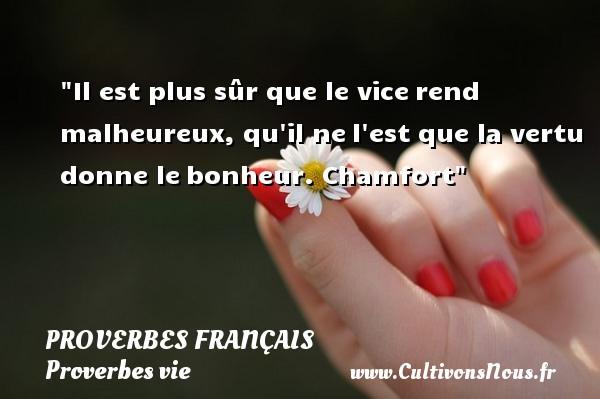 Il est plus sûr que le vicerend malheureux, qu il nel est que la vertu donne lebonheur.  Chamfort  Un proverbe sur la vie PROVERBES FRANÇAIS - Proverbes français - Proverbes vie