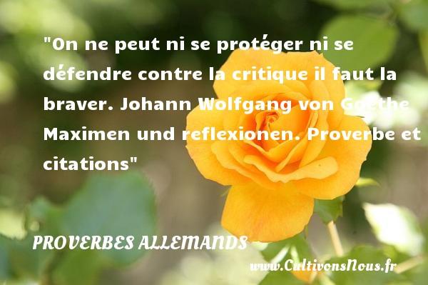 On ne peut ni se protéger ni se défendre contre la critique il faut la braver.  Johann Wolfgang von Goethe Maximen und reflexionen. Proverbe et citations Un proverbe allemand PROVERBES ALLEMANDS