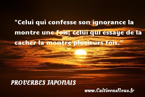 Celui qui confesse son ignorance la montre une fois; celui qui essaye de la cacher la montre plusieurs fois.   Un proverbe japonais PROVERBES JAPONAIS