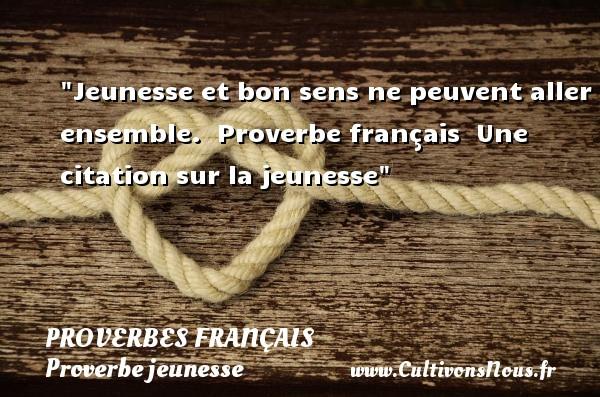 Proverbes français - Proverbe jeunesse - Jeunesse et bon sens ne peuvent aller ensemble.   Proverbe français   Une citation sur la jeunesse PROVERBES FRANÇAIS
