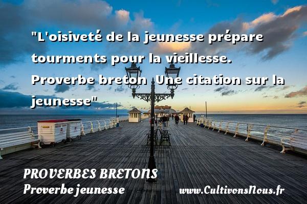 Proverbes bretons - Proverbe jeunesse - L oisiveté de la jeunesse prépare tourments pour la vieillesse.   Proverbe breton   Une citation sur la jeunesse PROVERBES BRETONS