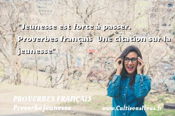 Proverbes français - Proverbe jeunesse - Jeunesse est forte à passer.   Proverbes français   Une citation sur la jeunesse PROVERBES FRANÇAIS