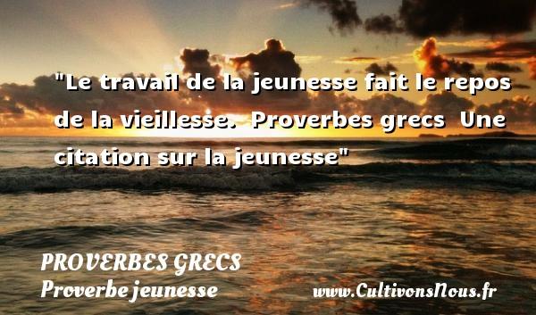 Proverbes grecs - Proverbe jeunesse - Le travail de la jeunesse fait le repos de la vieillesse.   Proverbes grecs   Une citation sur la jeunesse PROVERBES GRECS