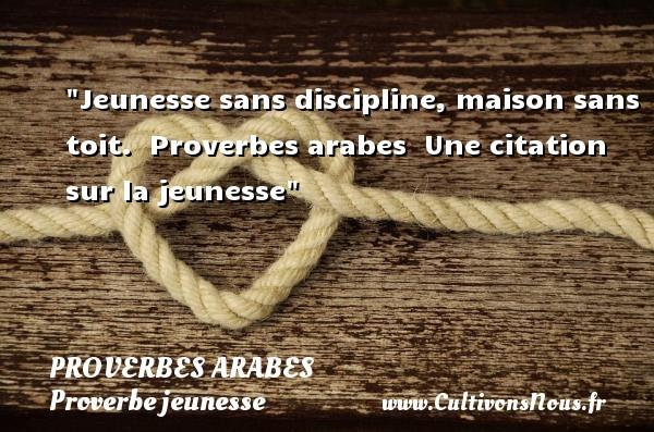 Proverbes arabes - Proverbe jeunesse - Jeunesse sans discipline, maison sans toit.   Proverbes arabes   Une citation sur la jeunesse PROVERBES ARABES