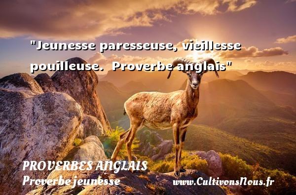 Proverbes anglais - Proverbe jeunesse - Jeunesse paresseuse, vieillesse pouilleuse.   Proverbe anglais   Un proverbe sur la jeunesse PROVERBES ANGLAIS