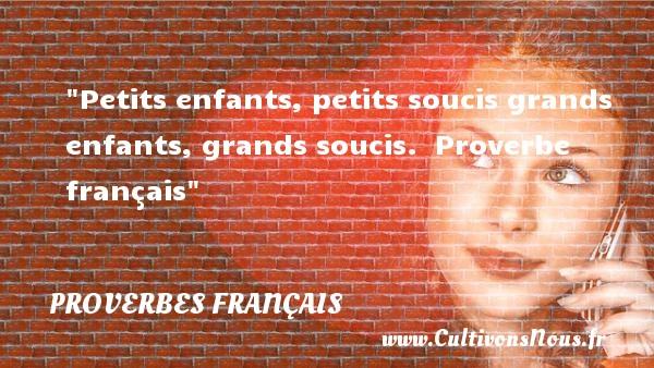 Petits enfants, petits soucis grands enfants, grands soucis.   Proverbe français   Un proverbe sur les bébés PROVERBES FRANÇAIS - Proverbes français - Proverbes bébé