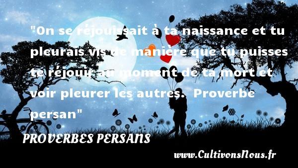 Proverbes persans - Proverbes Naissance - On se réjouissait à ta naissance et tu pleurais vis de manière que tu puisses te réjouir au moment de ta mort et voir pleurer les autres.   Proverbe persan   Un proverbe sur la naissance PROVERBES PERSANS