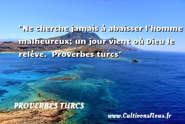 Proverbes turcs - proverbe heureux - Ne cherche jamais à abaisser l homme malheureux; un jour vient où Dieu le relève.   Proverbes turcs   Un proverbe sur le mot heureux PROVERBES TURCS