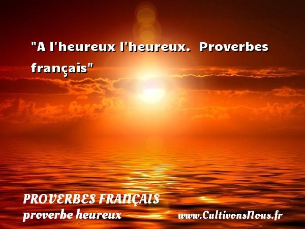 Proverbes français - proverbe heureux - A l heureux l heureux.   Proverbes français   Un proverbe sur le mot heureux PROVERBES FRANÇAIS