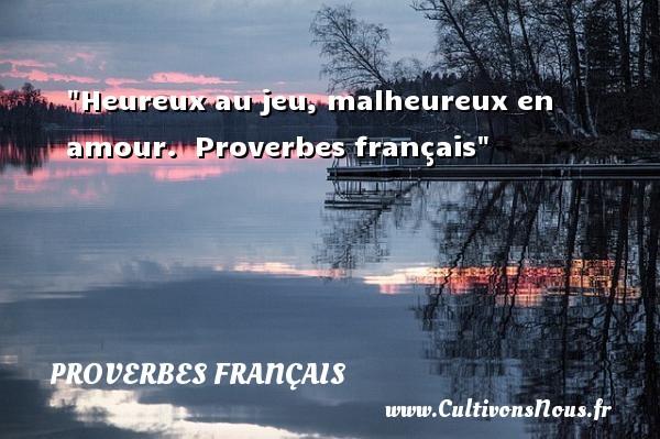 Proverbes français - proverbe heureux - Heureux au jeu, malheureux en amour.   Proverbes français   Un proverbe sur le mot heureux PROVERBES FRANÇAIS