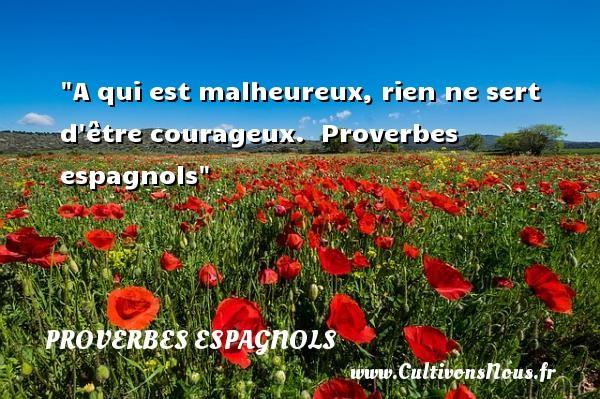 Proverbes espagnols - proverbe heureux - A qui est malheureux, rien ne sert d être courageux.   Proverbes espagnols   Un proverbe sur le mot heureux PROVERBES ESPAGNOLS