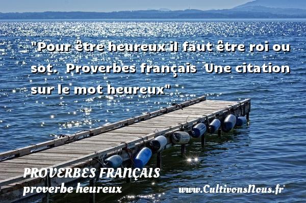 Pour être heureux il faut être roi ou sot.   Proverbes français   Une citation sur le mot heureux PROVERBES FRANÇAIS - proverbe heureux