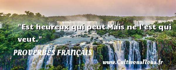 Est heureux qui peutMais ne l est qui veut.   Un proverbe français PROVERBES FRANÇAIS - Proverbes français