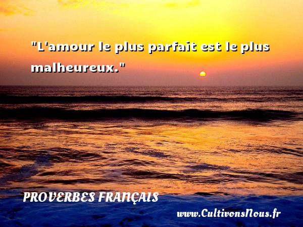 L amour le plus parfait est leplus malheureux.   Un proverbe français PROVERBES FRANÇAIS - Proverbes français