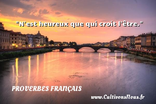 Proverbes français - N est heureux que qui croit l être.   Un proverbe français PROVERBES FRANÇAIS