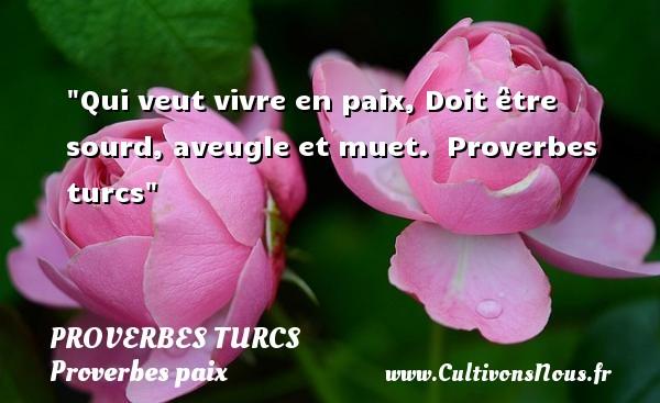Proverbes turcs - Proverbes paix - Qui veut vivre en paix, Doit être sourd, aveugle et muet.   Proverbes turcs   Un proverbe sur la Paix PROVERBES TURCS