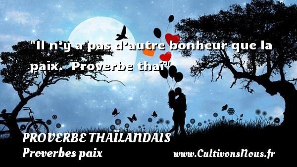 Il n'y a pas d'autre bonheur que la paix.   Proverbe thaï   Un proverbe sur la Paix PROVERBES THAÏLANDAIS - Proverbes thaïlandais - Proverbes paix