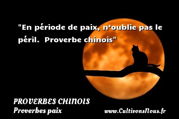 proverbes chinois - Proverbes paix - En période de paix, n'oublie pas le péril.   Proverbe chinois   Un proverbe sur la Paix PROVERBES CHINOIS