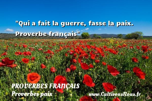 Proverbes français - Proverbes paix - Qui a fait la guerre, fasse la paix.   Proverbe français   Un proverbe sur la Paix PROVERBES FRANÇAIS