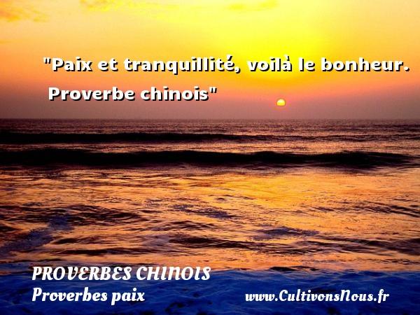 proverbes chinois - Proverbes paix - Paix et tranquillité, voilà le bonheur.   Proverbe chinois   Un proverbe sur la Paix PROVERBES CHINOIS