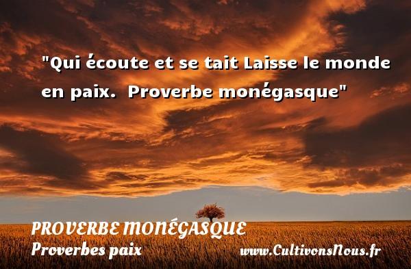 Proverbes monégasques - Proverbes paix - Qui écoute et se tait Laisse le monde en paix.   Proverbe monégasque   Un proverbe sur la Paix PROVERBES MONÉGASQUES