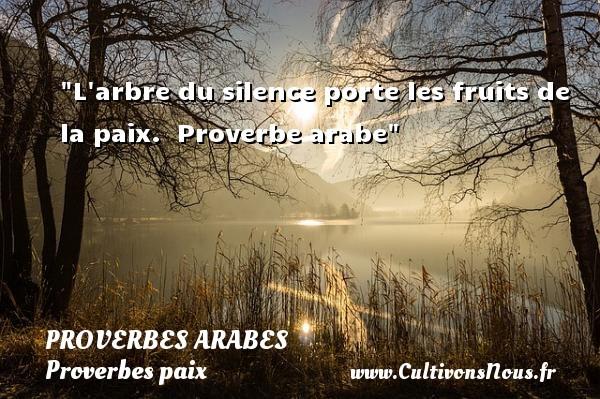 L arbre du silence porte les fruits de la paix.   Proverbe arabe   Un proverbe sur la Paix PROVERBES ARABES - Proverbes paix