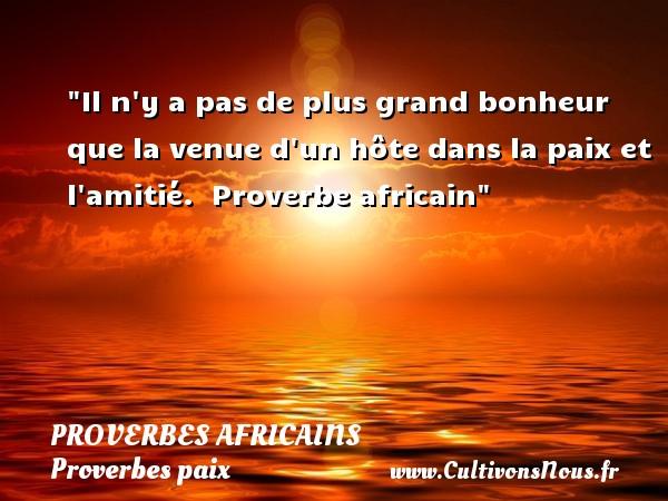 Il n y a pas de plus grand bonheur que la venue d un hôte dans la paix et l amitié.   Proverbe africain   Un proverbe sur la Paix PROVERBES AFRICAINS - Proverbes paix