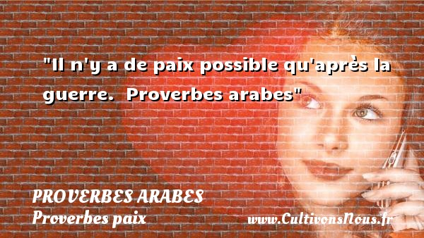 Il n y a de paix possible qu après la guerre.   Proverbes arabes   Un proverbe sur la Paix  - Proverbes paix