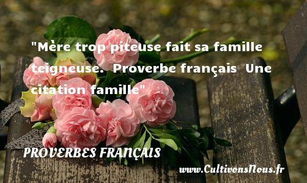 Proverbes français - Proverbes famille - Mère trop piteuse fait sa famille teigneuse.   Proverbe français   Une citation famille PROVERBES FRANÇAIS