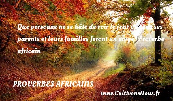 Que personne ne se hâte de voir le jour où tous ses parents et leurs familles feront un éloge.   Proverbe africain   Un proverbe famille PROVERBES AFRICAINS - Proverbes famille