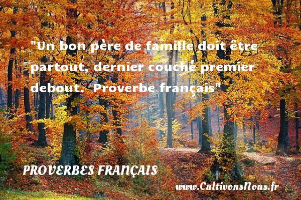 Proverbes français - Proverbes famille - Un bon père de famille doit être partout, dernier couché premier debout.   Proverbe français   Un proverbe famille PROVERBES FRANÇAIS