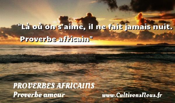 Là où on s aime, il ne fait jamais nuit.   Proverbe africain   Un proverbe sur l amour PROVERBES AFRICAINS - Proverbe amour
