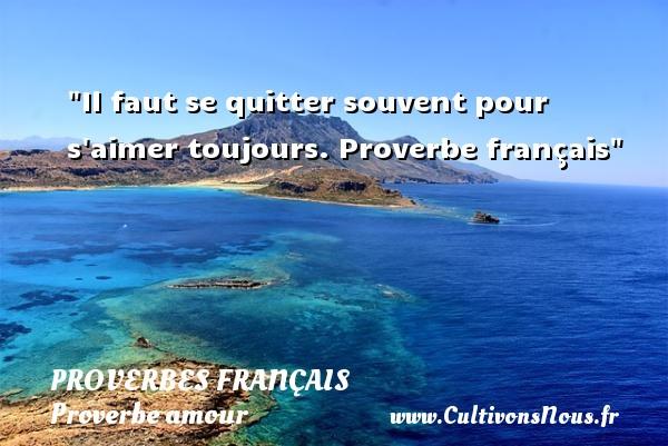 Proverbes français - Proverbe amour - Il faut se quitter souvent pour s aimer toujours.  Proverbe français  Un proverbe sur l amour PROVERBES FRANÇAIS