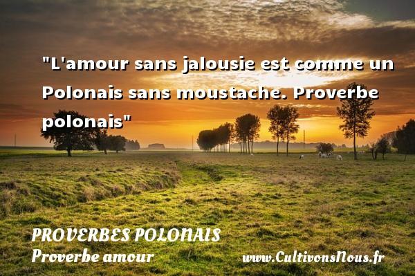 Proverbes polonais - Proverbe amour - L amour sans jalousie est comme un Polonais sans moustache.  Proverbe polonais  Un proverbe sur l amour PROVERBES POLONAIS