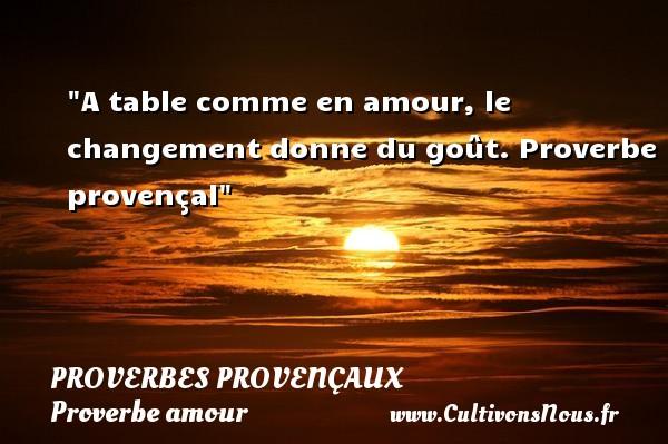 A table comme en amour, le changement donne du goût.  Proverbe provençal  Un proverbe sur l amour PROVERBES PROVENÇAUX - Proverbes provençaux - Proverbe amour
