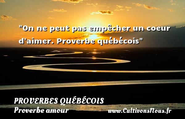 Proverbes québécois - Proverbe amour - On ne peut pas empêcher un coeur d aimer.  Proverbe québécois  Un proverbe sur l amour PROVERBES QUÉBÉCOIS