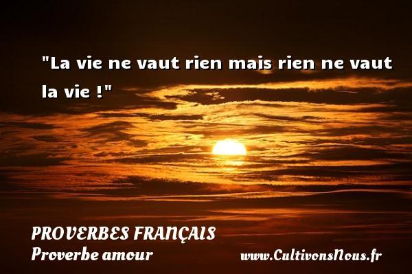 La vie ne vaut rien mais rien ne vaut la vie !  Un proverbe sur l amour PROVERBES FRANÇAIS - Proverbes français - Proverbe amour