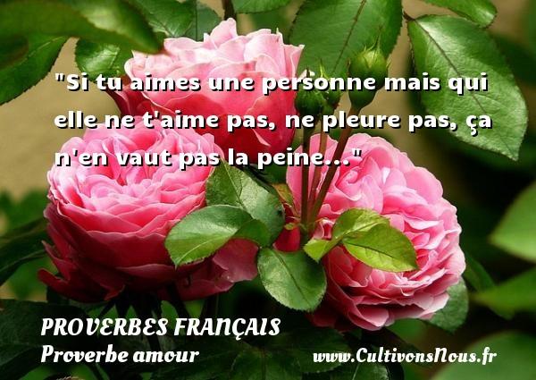 Si tu aimes une personne mais qui elle ne t aime pas, ne pleure pas, ça n en vaut pas la peine...  Un proverbe sur l amour PROVERBES FRANÇAIS - Proverbes français - Proverbe amour