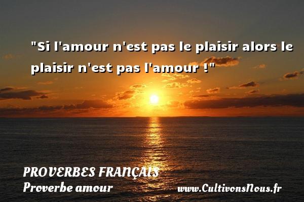Si l amour n est pas le plaisir alors le plaisir n est pas l amour !  Un proverbe sur l amour PROVERBES FRANÇAIS - Proverbes français - Proverbe amour