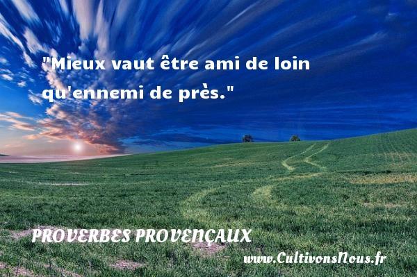 Proverbes provençaux - Mieux vaut être ami de loin qu ennemi de près.   Un proverbe provençal PROVERBES PROVENÇAUX